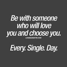 When Someone Loves You Quotes Extraordinary Be With Someone Who Will Love You And Choose You Every Single Day