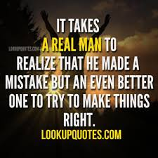 It Takes A Real Man To Realize That He Made A Mistake But An Even Be Best Real Men Quotes