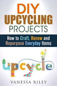 diy upcycling projects how to craft renew and repurpose everyday items recycle