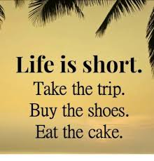 Life Is Short Take The Trip Buy The Shoes Eat The Cake Meme On Meme