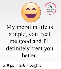 Simple Beautiful Quotes Best Of Beautiful Quotes My Moral In Life Is Simple You Treat Me Good And I