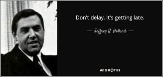Late Quotes Mesmerizing Jeffrey R Holland Quote Don't Delay It's Getting Late
