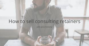 retainer consulting agreement how to sell consulting retainers john doherty