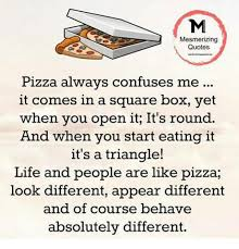 Pizza Quotes Unique Mesmerizing Quotes Pizza Always Confuses Me It Comes In A Square Box