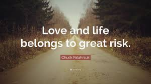 Chuck Palahniuk Quote Love And Life Belongs To Great Risk 12