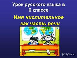 Презентация на тему Урок русского языка в классе Имя  1 Урок русского языка в 6 классе Имя числительное как часть речи