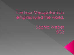 PPT - The Four Mesopotamian empires ruled the world. Sophia Weber 5G2  PowerPoint Presentation - ID:2574465