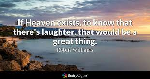 Robin Williams Quotes Gorgeous If Heaven Exists To Know That There's Laughter That Would Be A