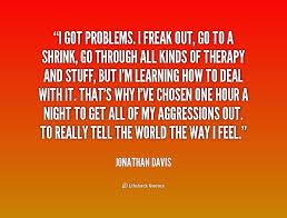 I got problems. I freak out, go to a shrink, go through all kinds ... via Relatably.com