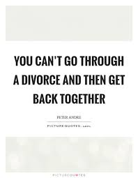You Can't Go Through A Divorce And Then Get Back Together Picture Best Getting Back Together Quotes