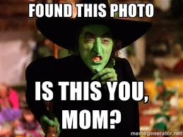 Found this photo Is this you, Mom? - Wicked Witch OZ | Meme Generator via Relatably.com