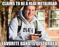 claims to be a real metalhead favorite band is disturbed - College ... via Relatably.com