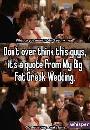 My Big Fat Greek Wedding Quotes Fascinating Don't Over Think This Guys It's A Quote From My Big Fat Greek Wedding