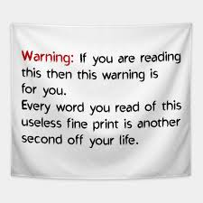 another word for warning warning if you are reading this then this warning is for you every word you read of this useless fine print is another second off your life