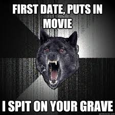 First date, puts in movie i Spit on your grave - Insanity Wolf ... via Relatably.com