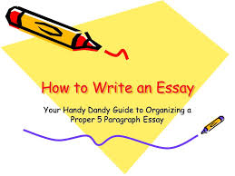 your handy dandy guide to organizing a proper paragraph essay  how to write an essay your handy dandy guide to organizing a proper 5 paragraph essay