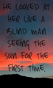 He Looked At Her Like A Blind Man Seeing The Sun For The First Time Magnificent Images About Blind Men Quotes