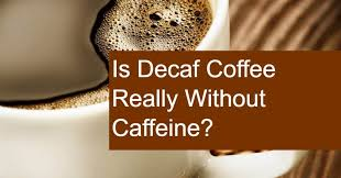 Is coffee good for you? Is Decaf Coffee Truly Decaffeinated Does Decaf Coffee Have Caffeine