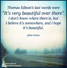 A Very Beautiful Quote Best of Thomas Edison's Last Words Were It's Very Beautiful Over There