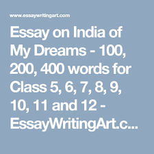 400 Words Essay Essay On India Of My Dreams 100 200 400 Words For Class 5 6 7