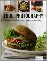 food photography pro secrets for styling lighting and shooting co uk lara ferroni books