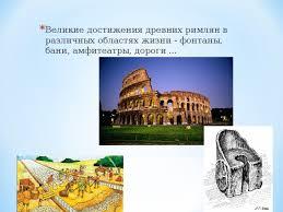 Человек эпохи Римской империи мхк презентации Великие достижения древних римлян в различных областях жизни фонтаны бани амфитеатры дороги