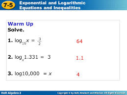 7 5 exponential and logarithmic equations and inequalities warm up 2 warm up solve 1 log16x 2 logx1 331 3 64 3 log10 000 x 1 1 4