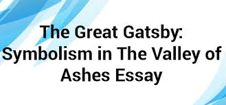 symbolism in the valley of ashes essay net blog in this novel f s fitzgerald tells us about a great social and moral decline of the usa he conveys this concept through a great number of symbols the