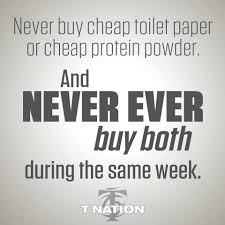 never buy cheap toilet paper or cheap protein powder and never never buy cheap toilet paper or cheap protein powder and never ever buy both during