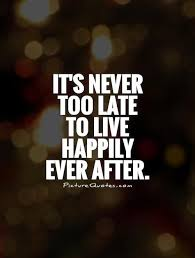 It's Never Too Late Quotes Impressive It's Never Too Late To Live Happily Ever After Picture Quotes