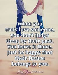 If You Really Love Someone Quotes Amazing When You Truly Love Someone You Don't Judge Them By Their Past You