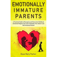 Emotionally Immature Parents: A Practical Guide to Recognize and Overcome  Childhood Emotional Neglect and Lack of Empathy from Absent and  Self-Involved Parents by Rose Mary Parker