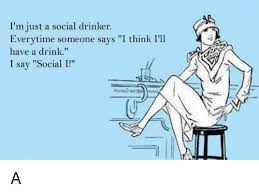 Drinker Someone Just I'll Think Social I me Meme Say Have Me I Says I'm Drink On A Everytime