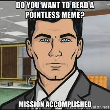 do you want to read a pointless meme? mission accomplished ... via Relatably.com