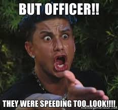 But officer!! they were speeding too..look!!!! - Pauly D | Meme ... via Relatably.com