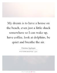 My Dream House Quotes Best of My Dream Is To Have A House On The Beach Even Just A Little
