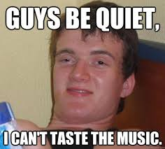 Guys be quiet, I can't taste the music. - 10 Guy - quickmeme via Relatably.com