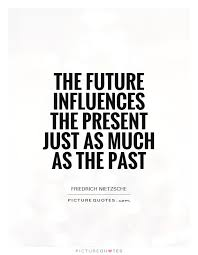 Influence Quotes Awesome The Future Influences The Present Just As Much As The Past Picture
