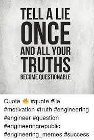 Truth Quotes Mesmerizing TELL A LIE ONCE TRUTHS BECOME QUESTIONABLE Quote �� Quote Lie