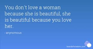 You Didn T Love Her Quotes Cool You Don't Love A Woman Because She Is Beautiful She Is Beautiful