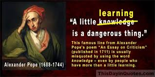 this day in quotes ldquo a little learning is a dangerous thing rdquo a ldquoa little learning is a dangerous thing rdquo a little knowledge too but that s a misquote