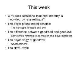 lecture wk ogm the first essay i nietzsche py matt  this week why does nietzsche think that morality is motivated by ressentiment