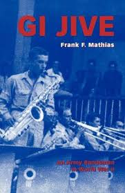 GI Jive : An Army Bandsman in World War II by <b>Frank F</b>. <b>Mathias</b> ...