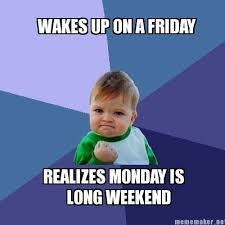 Meme Maker - WAKES UP ON A FRIDAY REALIZES MONDAY IS LONG WEEKEND ... via Relatably.com