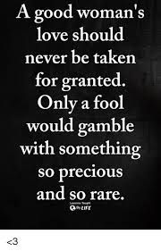 A Good Woman's Love Should Never Be Taken For Granted Only A Fool Mesmerizing Taken For Granted Meme