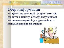 Презентация Информационные процессы  слайда 4 Сбор информации это целенаправленный процесс который сводится к поиску от