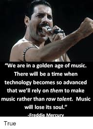 Freddie Mercury Quotes 65 Stunning We Are In A Golden Age Of Music There Will Be A Time When Technology