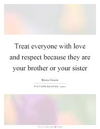 Quotes About Loving Your Brother Treat everyone with love and respect because they are your 29