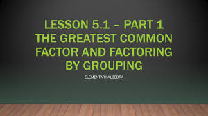 math elementary algebra part the greatest common math 61 elementary algebra 5 1 part 1 the greatest common factor and factor by grouping