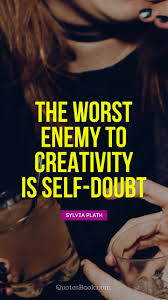 The Worst Enemy To Creativity Is Self Doubt Quote By Sylvia Plath